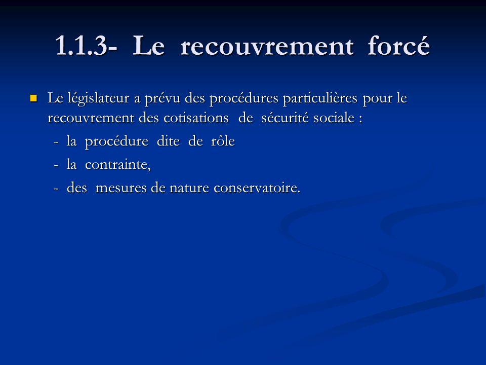 1.1.3- Le recouvrement forcé Le législateur a prévu des procédures particulières pour le recouvrement des cotisations de sécurité sociale : Le législa