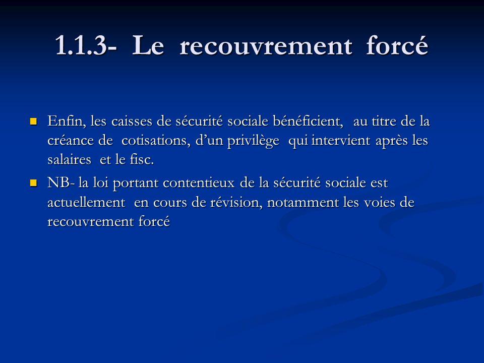 1.1.3- Le recouvrement forcé Enfin, les caisses de sécurité sociale bénéficient, au titre de la créance de cotisations, dun privilège qui intervient a