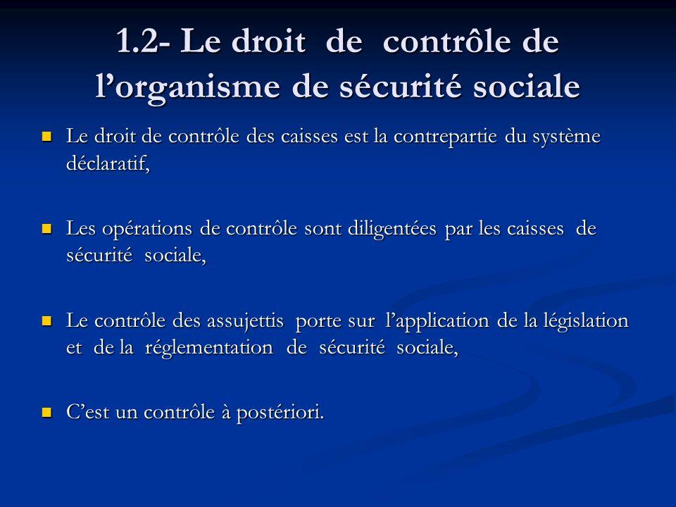 1.2- Le droit de contrôle de lorganisme de sécurité sociale Le droit de contrôle des caisses est la contrepartie du système déclaratif, Le droit de co