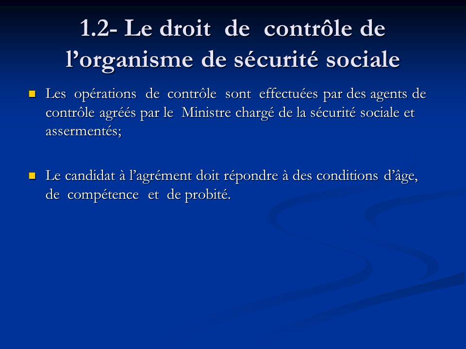 1.2- Le droit de contrôle de lorganisme de sécurité sociale Les opérations de contrôle sont effectuées par des agents de contrôle agréés par le Minist