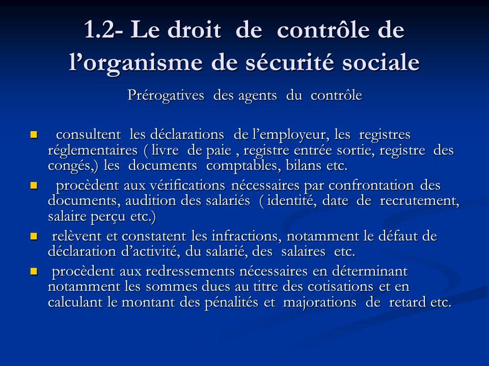 1.2- Le droit de contrôle de lorganisme de sécurité sociale Prérogatives des agents du contrôle consultent les déclarations de lemployeur, les registr