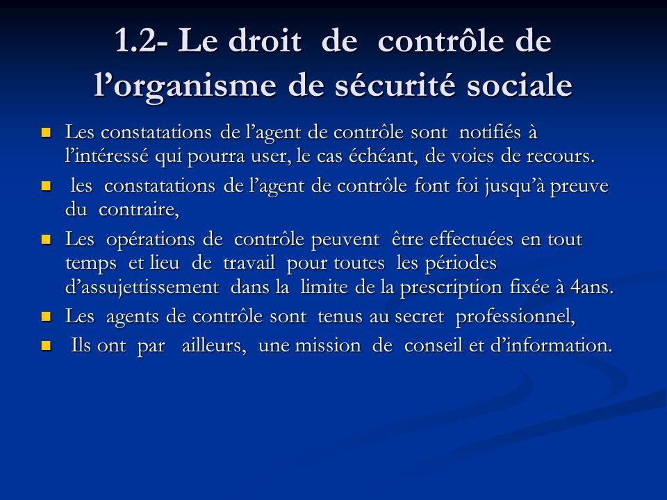 1.2- Le droit de contrôle de lorganisme de sécurité sociale Les constatations de lagent de contrôle sont notifiés à lintéressé qui pourra user, le cas