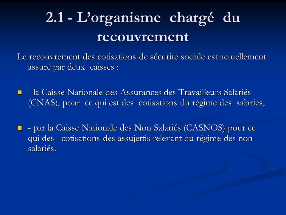 2.1 - Lorganisme chargé du recouvrement Le recouvrement des cotisations de sécurité sociale est actuellement assuré par deux caisses : - la Caisse Nat