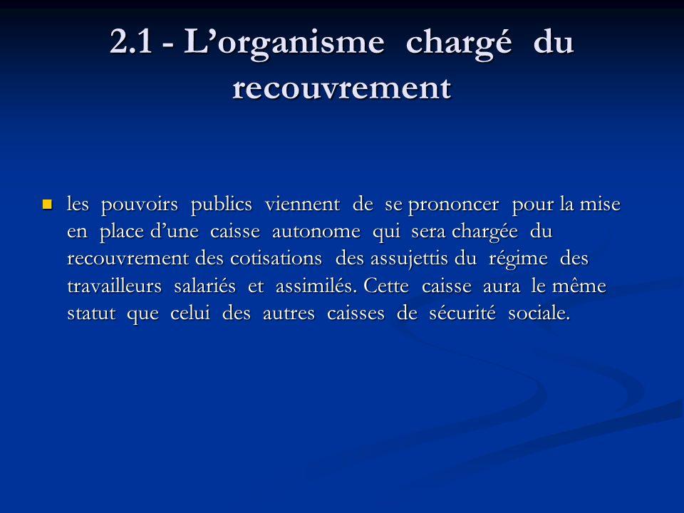 2.1 - Lorganisme chargé du recouvrement les pouvoirs publics viennent de se prononcer pour la mise en place dune caisse autonome qui sera chargée du r