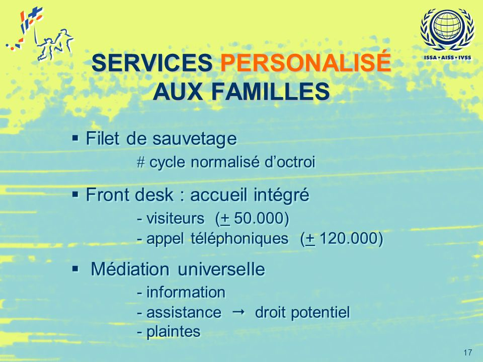 17 SERVICES PERSONALISÉ AUX FAMILLES Filet de sauvetage cycle normalisé doctroi Front desk : accueil intégré - visiteurs (+ 50.000) - appel téléphoniq