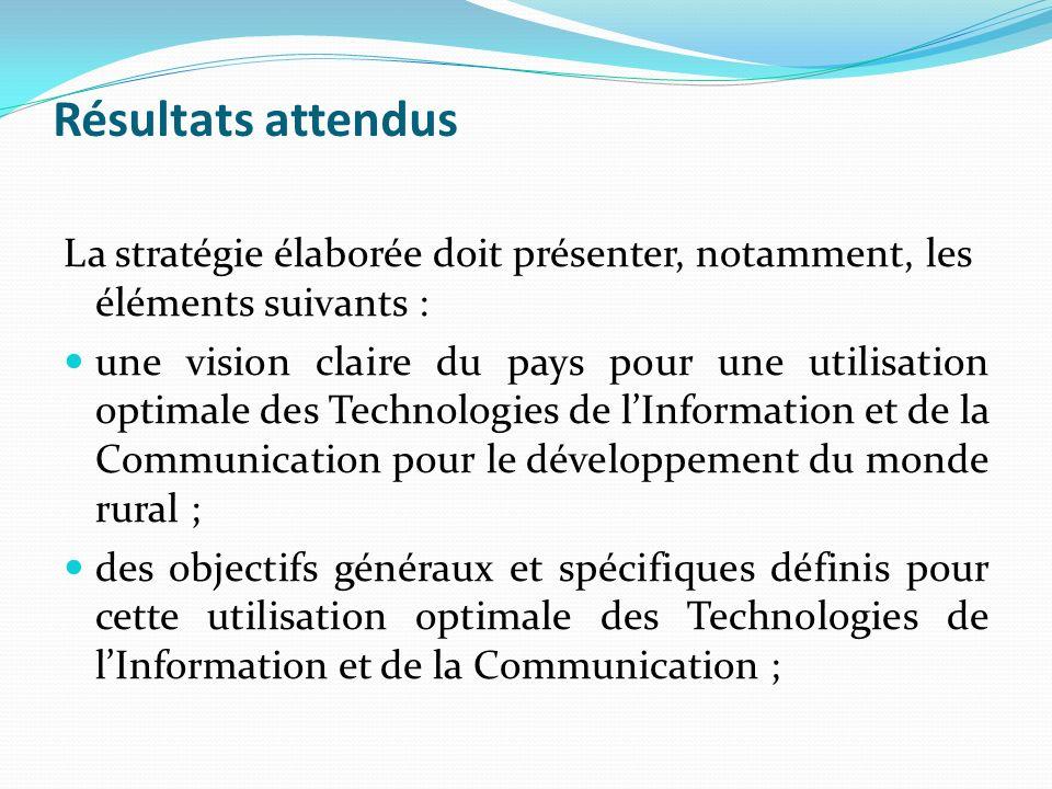 Résultats attendus La stratégie élaborée doit présenter, notamment, les éléments suivants : une vision claire du pays pour une utilisation optimale des Technologies de lInformation et de la Communication pour le développement du monde rural ; des objectifs généraux et spécifiques définis pour cette utilisation optimale des Technologies de lInformation et de la Communication ;