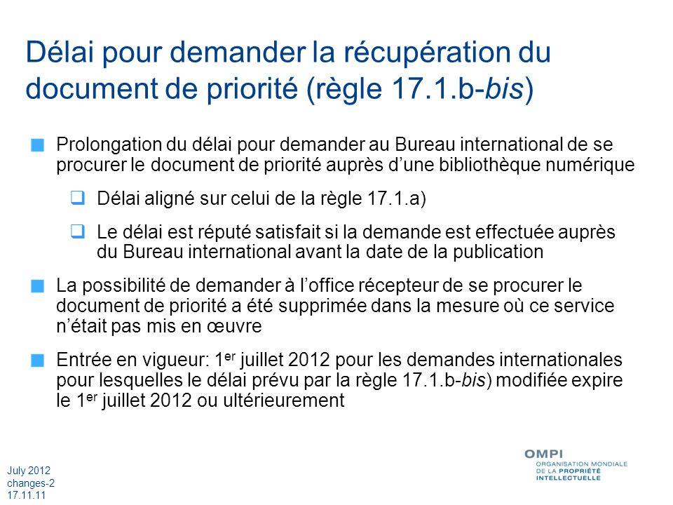 July 2012 changes-2 17.11.11 Délai pour demander la récupération du document de priorité (règle 17.1.b-bis) Prolongation du délai pour demander au Bureau international de se procurer le document de priorité auprès dune bibliothèque numérique Délai aligné sur celui de la règle 17.1.a) Le délai est réputé satisfait si la demande est effectuée auprès du Bureau international avant la date de la publication La possibilité de demander à loffice récepteur de se procurer le document de priorité a été supprimée dans la mesure où ce service nétait pas mis en œuvre Entrée en vigueur: 1 er juillet 2012 pour les demandes internationales pour lesquelles le délai prévu par la règle 17.1.b-bis) modifiée expire le 1 er juillet 2012 ou ultérieurement