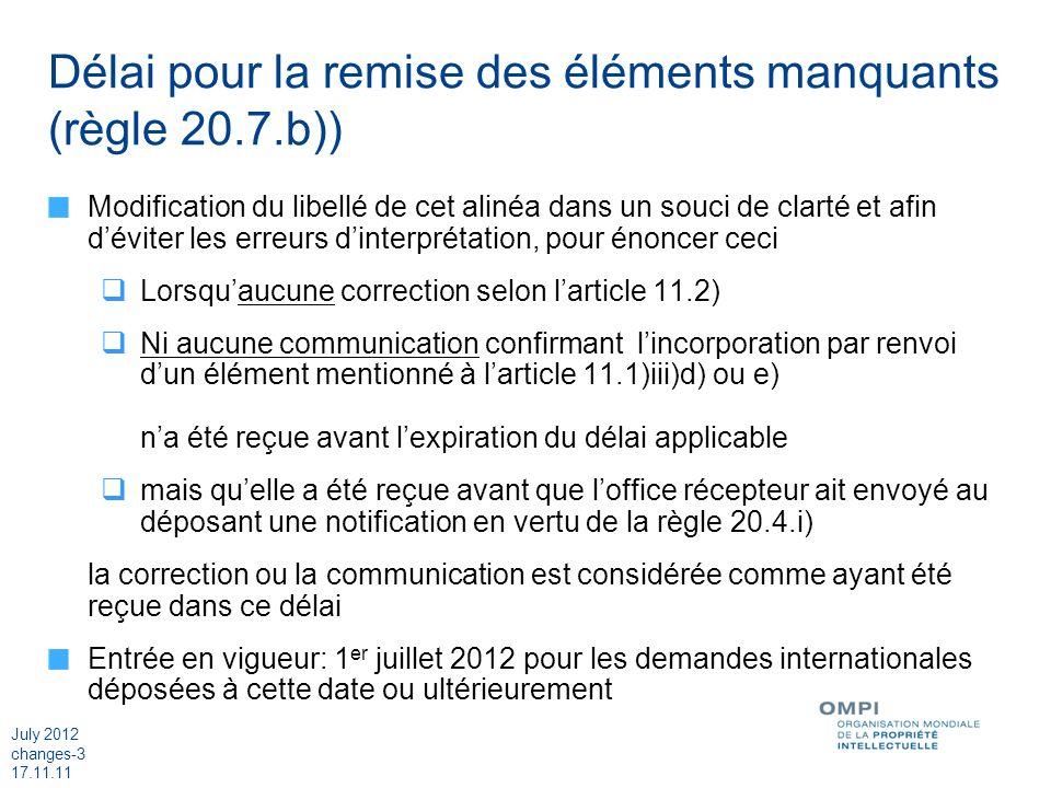 July 2012 changes-3 17.11.11 Délai pour la remise des éléments manquants (règle 20.7.b)) Modification du libellé de cet alinéa dans un souci de clarté et afin déviter les erreurs dinterprétation, pour énoncer ceci Lorsquaucune correction selon larticle 11.2) Ni aucune communication confirmant lincorporation par renvoi dun élément mentionné à larticle 11.1)iii)d) ou e) na été reçue avant lexpiration du délai applicable mais quelle a été reçue avant que loffice récepteur ait envoyé au déposant une notification en vertu de la règle 20.4.i) la correction ou la communication est considérée comme ayant été reçue dans ce délai Entrée en vigueur: 1 er juillet 2012 pour les demandes internationales déposées à cette date ou ultérieurement