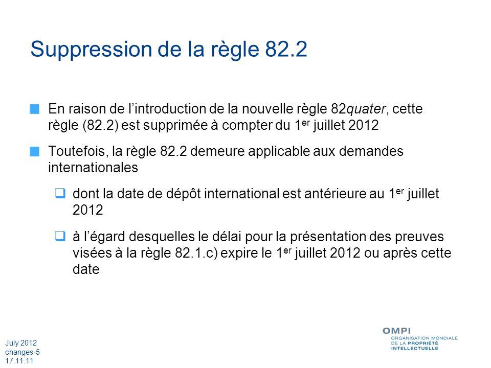 July 2012 changes-5 17.11.11 Suppression de la règle 82.2 En raison de lintroduction de la nouvelle règle 82quater, cette règle (82.2) est supprimée à compter du 1 er juillet 2012 Toutefois, la règle 82.2 demeure applicable aux demandes internationales dont la date de dépôt international est antérieure au 1 er juillet 2012 à légard desquelles le délai pour la présentation des preuves visées à la règle 82.1.c) expire le 1 er juillet 2012 ou après cette date