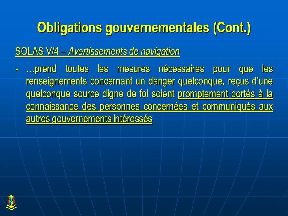 Obligations gouvernementales (Cont.) SOLAS V/4 – Avertissements de navigation …prend toutes les mesures nécessaires pour que les renseignements concer
