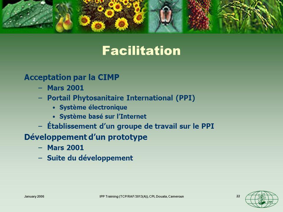 January 2006IPP Training (TCP/RAF/3013(A)), CPI, Douala, Cameroun 22 Facilitation Acceptation par la CIMP –Mars 2001 –Portail Phytosanitaire Internati