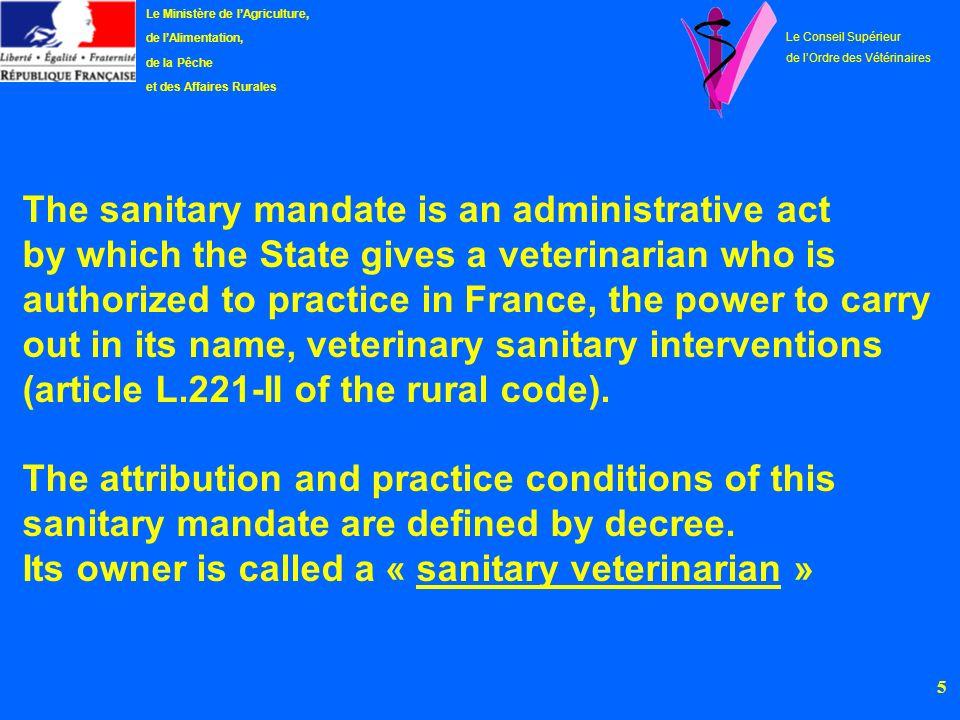 6 Le Ministère de lAgriculture, de lAlimentation, de la Pêche et des Affaires Rurales Le Conseil Supérieur de lOrdre des Vétérinaires 1.DEFINITIONS AND STATISTICAL ELEMENTS The sanitary mandate The sanitary veterinarian Statistical elements