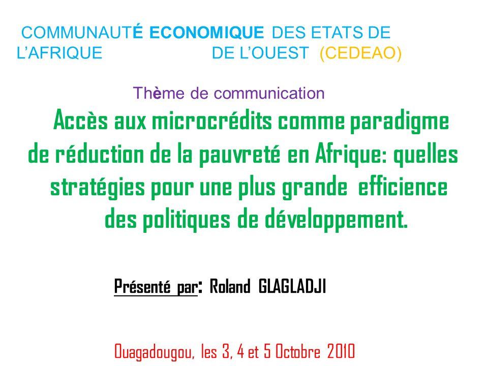 COMMUNAUTÉ ECONOMIQUE DES ETATS DE LAFRIQUE DE LOUEST (CEDEAO) Thème de communication Accès aux microcrédits comme paradigme de réduction de la pauvre