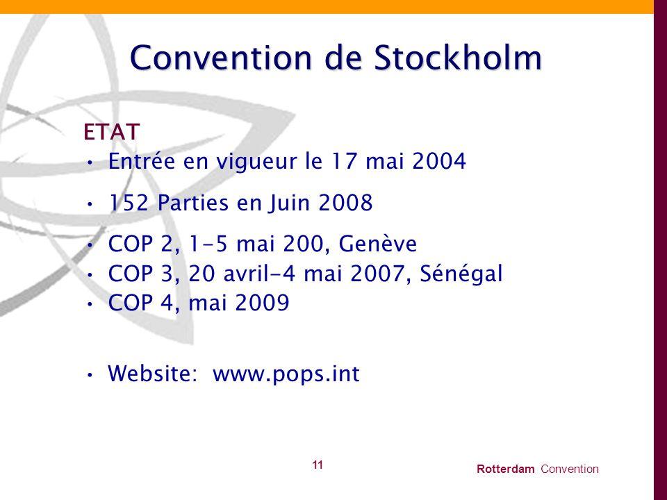 Rotterdam Convention 11 Convention de Stockholm ETAT Entrée en vigueur le 17 mai 2004 152 Parties en Juin 2008 COP 2, 1-5 mai 200, Genève COP 3, 20 av