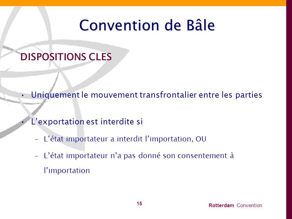 Rotterdam Convention 15 Convention de Bâle DISPOSITIONS CLES Uniquement le mouvement transfrontalier entre les parties Lexportation est interdite si –