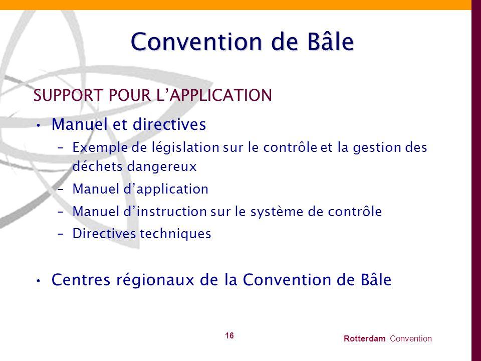 Rotterdam Convention 16 Convention de Bâle SUPPORT POUR LAPPLICATION Manuel et directives –Exemple de législation sur le contrôle et la gestion des dé