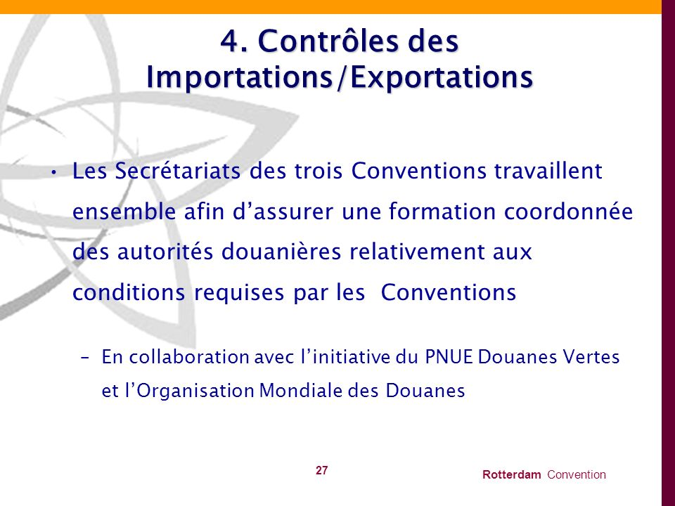 Rotterdam Convention 27 4. Contrôles des Importations/Exportations Les Secrétariats des trois Conventions travaillent ensemble afin dassurer une forma