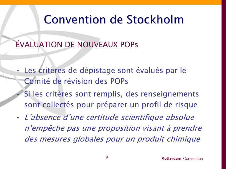 Rotterdam Convention 9 Convention de Stockholm ÉVALUATION DE NOUVEAUX POPs Les critères de dépistage sont évalués par le Comité de révision des POPs S