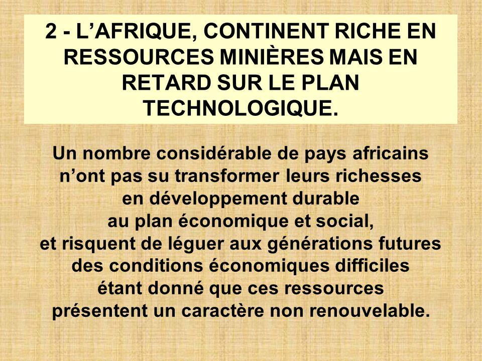2 - LAFRIQUE, CONTINENT RICHE EN RESSOURCES MINIÈRES MAIS EN RETARD SUR LE PLAN TECHNOLOGIQUE. Un nombre considérable de pays africains nont pas su tr