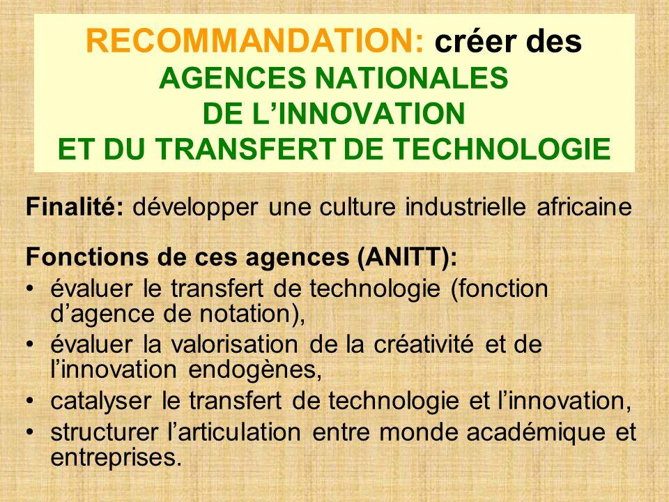 RECOMMANDATION: créer des AGENCES NATIONALES DE LINNOVATION ET DU TRANSFERT DE TECHNOLOGIE Finalité: développer une culture industrielle africaine Fon