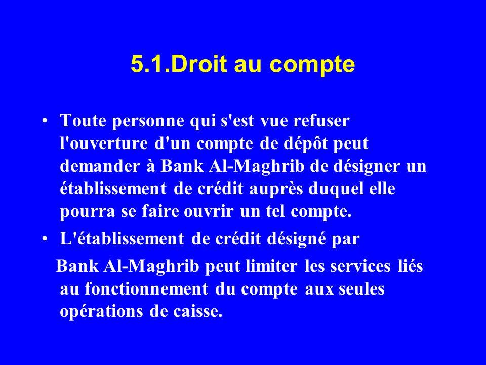 5.1.Droit au compte Toute personne qui s'est vue refuser l'ouverture d'un compte de dépôt peut demander à Bank Al-Maghrib de désigner un établissement