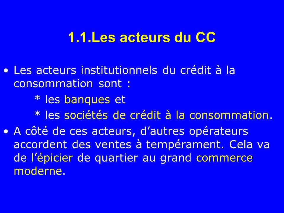 1.1.Les acteurs du CC Les acteurs institutionnels du crédit à la consommation sont : * les banques et * les sociétés de crédit à la consommation. A cô