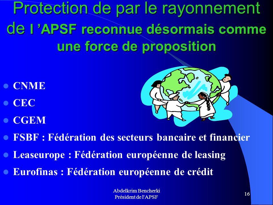 Abdelkrim Bencherki Président de l'APSF 16 Protection de par le rayonnement de l APSF reconnue désormais comme une force de proposition CNME CEC CGEM