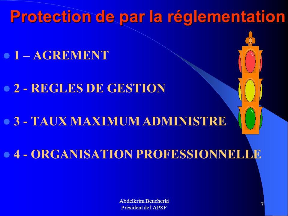 Abdelkrim Bencherki Président de l'APSF 7 Protection de par la réglementation 1 – AGREMENT 2 - REGLES DE GESTION 3 - TAUX MAXIMUM ADMINISTRE 4 - ORGAN