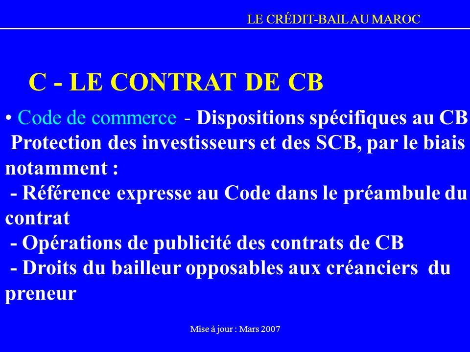 LE CRÉDIT-BAIL AU MAROC Mise à jour : Mars 2007 C - LE CONTRAT DE CB Code de commerce - Dispositions spécifiques au CB Protection des investisseurs et