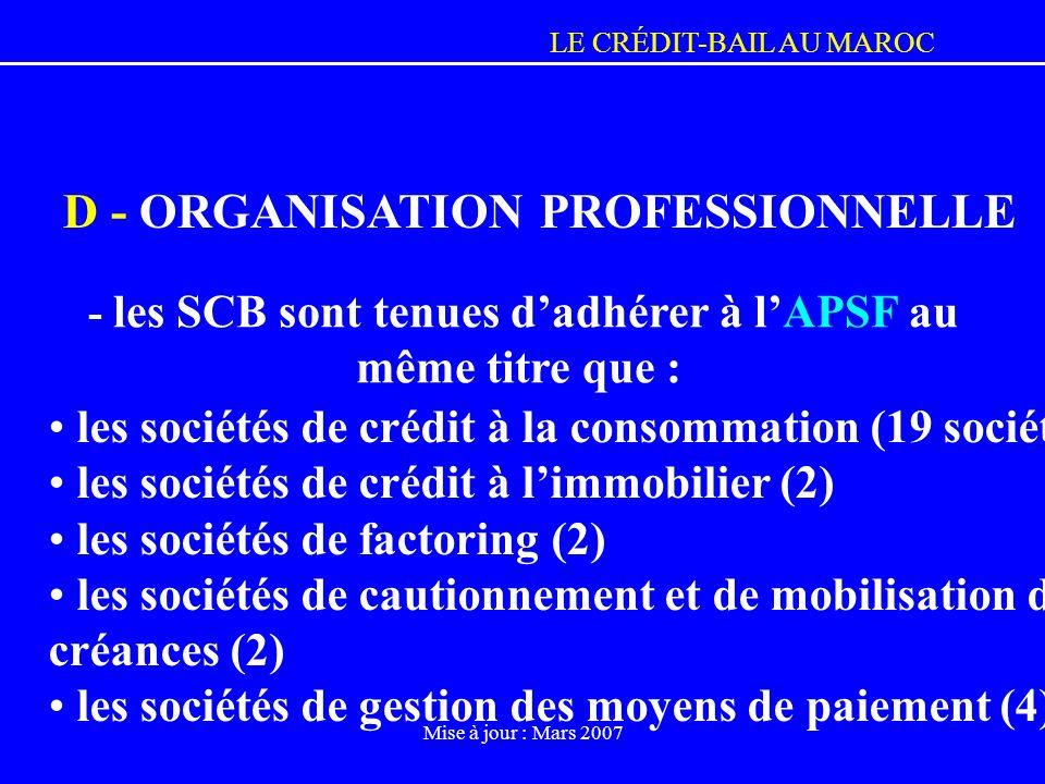 LE CRÉDIT-BAIL AU MAROC Mise à jour : Mars 2007 D - ORGANISATION PROFESSIONNELLE - les SCB sont tenues dadhérer à lAPSF au même titre que : les sociét