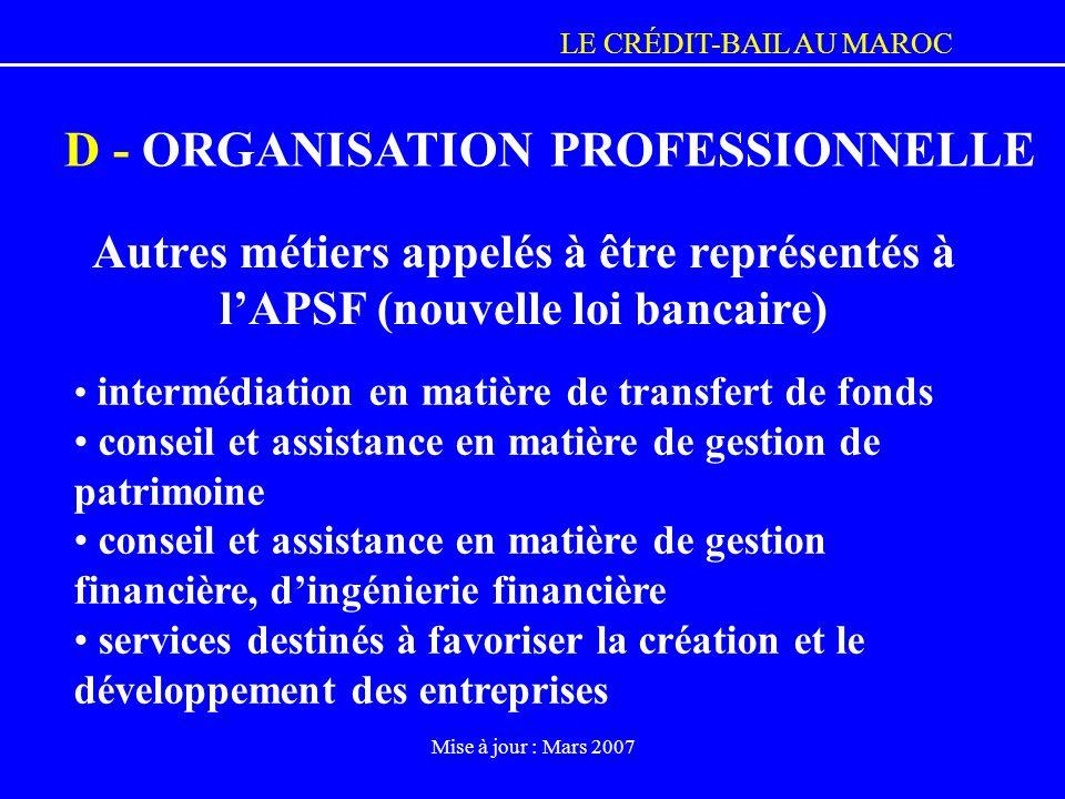 LE CRÉDIT-BAIL AU MAROC Mise à jour : Mars 2007 D - ORGANISATION PROFESSIONNELLE Autres métiers appelés à être représentés à lAPSF (nouvelle loi banca