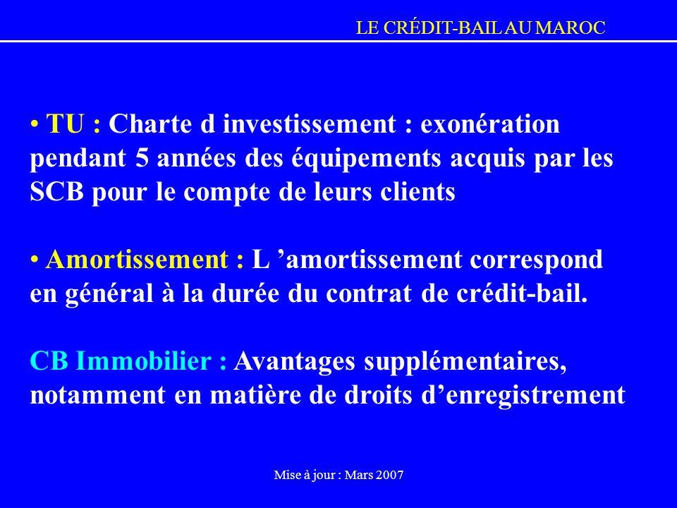 LE CRÉDIT-BAIL AU MAROC Mise à jour : Mars 2007 TU : Charte d investissement : exonération pendant 5 années des équipements acquis par les SCB pour le