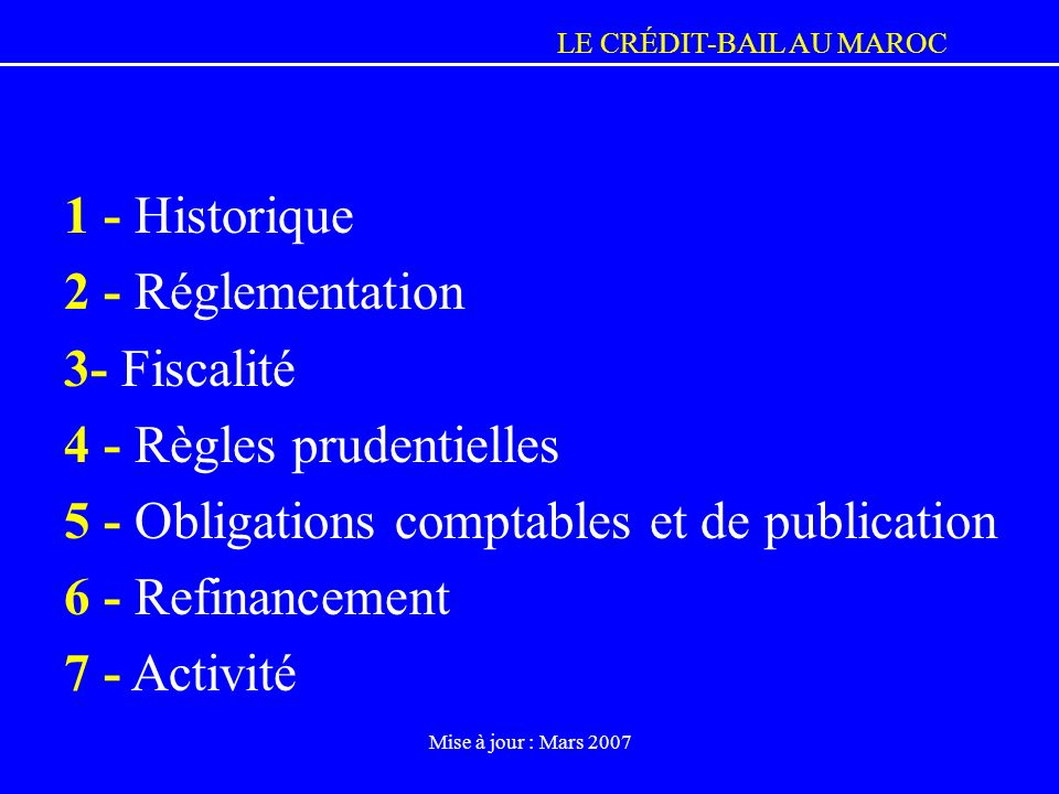 LE CRÉDIT-BAIL AU MAROC Mise à jour : Mars 2007 1 - Historique 2 - Réglementation 3- Fiscalité 4 - Règles prudentielles 5 - Obligations comptables et