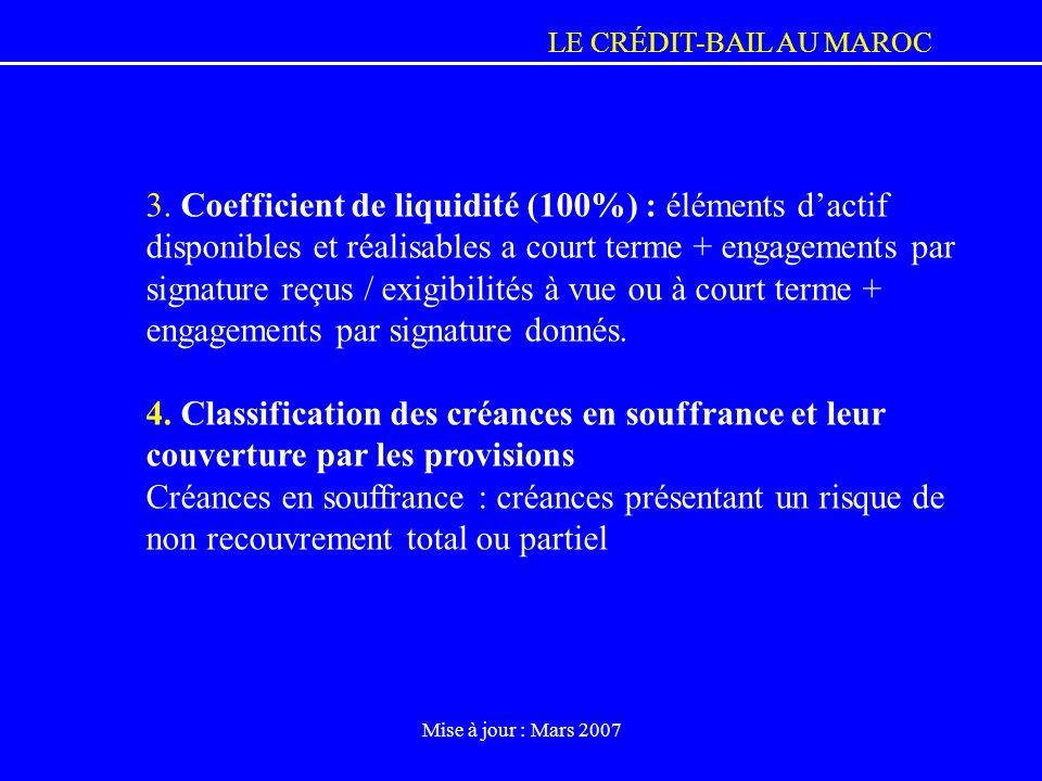 LE CRÉDIT-BAIL AU MAROC Mise à jour : Mars 2007 3. Coefficient de liquidité (100%) : éléments dactif disponibles et réalisables a court terme + engage