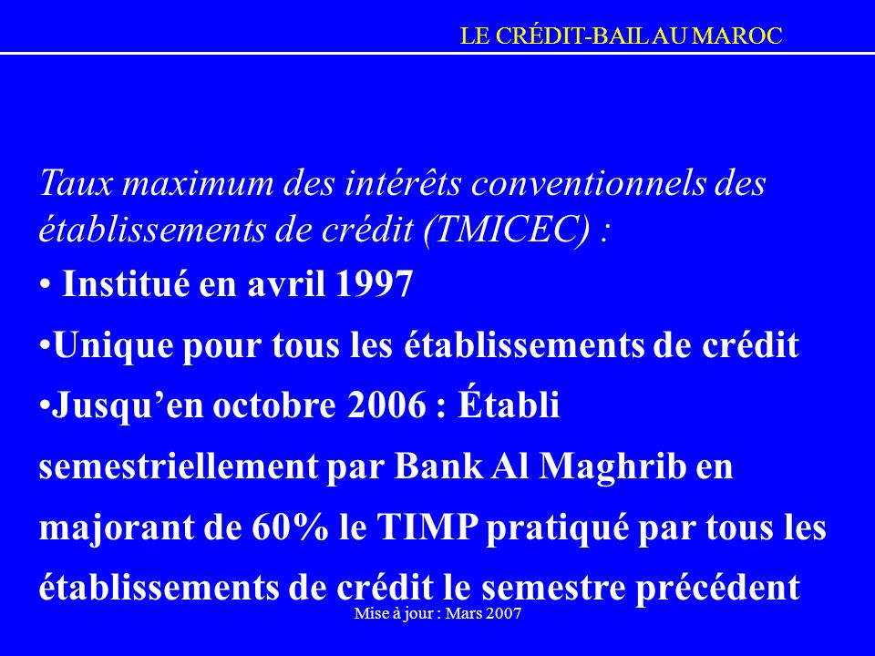LE CRÉDIT-BAIL AU MAROC Mise à jour : Mars 2007 Taux maximum des intérêts conventionnels des établissements de crédit (TMICEC) : Institué en avril 199