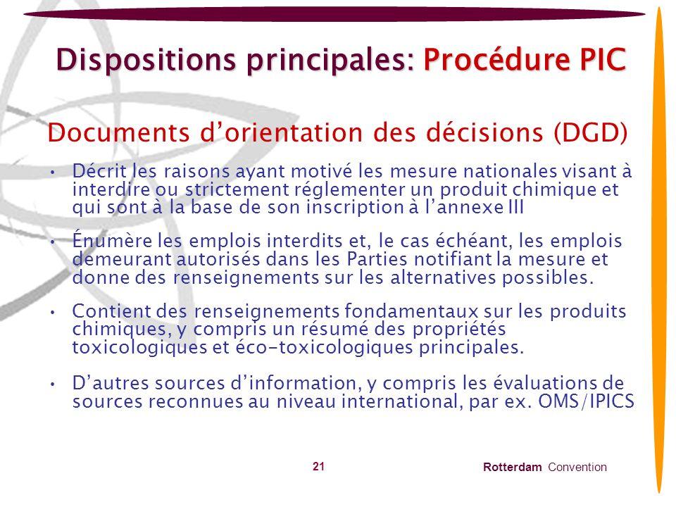 Rotterdam Convention 22 Dispositions principales: Procédure PIC Réponses concernant limportation (Article 10) consiste en: Décision finale –De consentir à limportation –De ne pas consentir à limportation –De ne consentir à limportation que sous certaines conditions précises Réponse provisoire, comprenant - Une décision provisoire dimporter ou de ne pas importer –Une déclaration indiquant quune décision est à létude –Une demande de renseignements complémentaires –Une demande dassistance aux fins de lévaluation du produit chimique