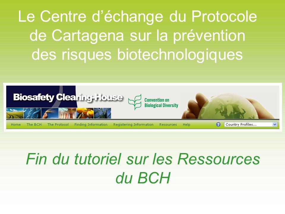 Le Centre déchange du Protocole de Cartagena sur la prévention des risques biotechnologiques Fin du tutoriel sur les Ressources du BCH