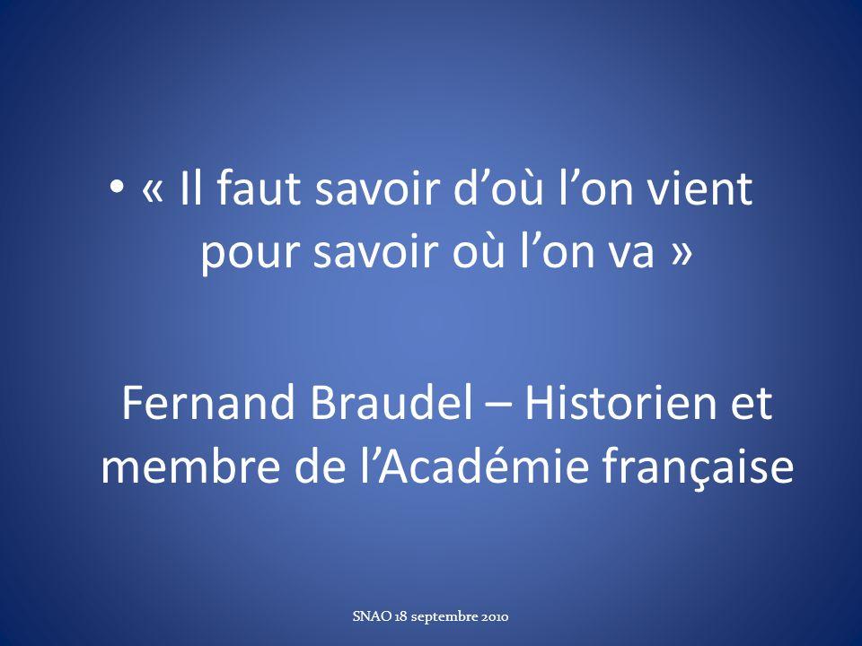 « Il faut savoir doù lon vient pour savoir où lon va » Fernand Braudel – Historien et membre de lAcadémie française SNAO 18 septembre 2010