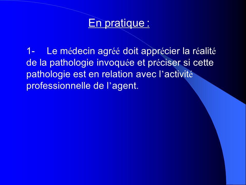 En pratique : 1- Le m é decin agr éé doit appr é cier la r é alit é de la pathologie invoqu é e et pr é ciser si cette pathologie est en relation avec