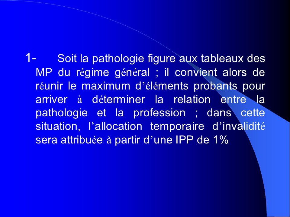1- Soit la pathologie figure aux tableaux des MP du r é gime g é n é ral ; il convient alors de r é unir le maximum d é l é ments probants pour arrive
