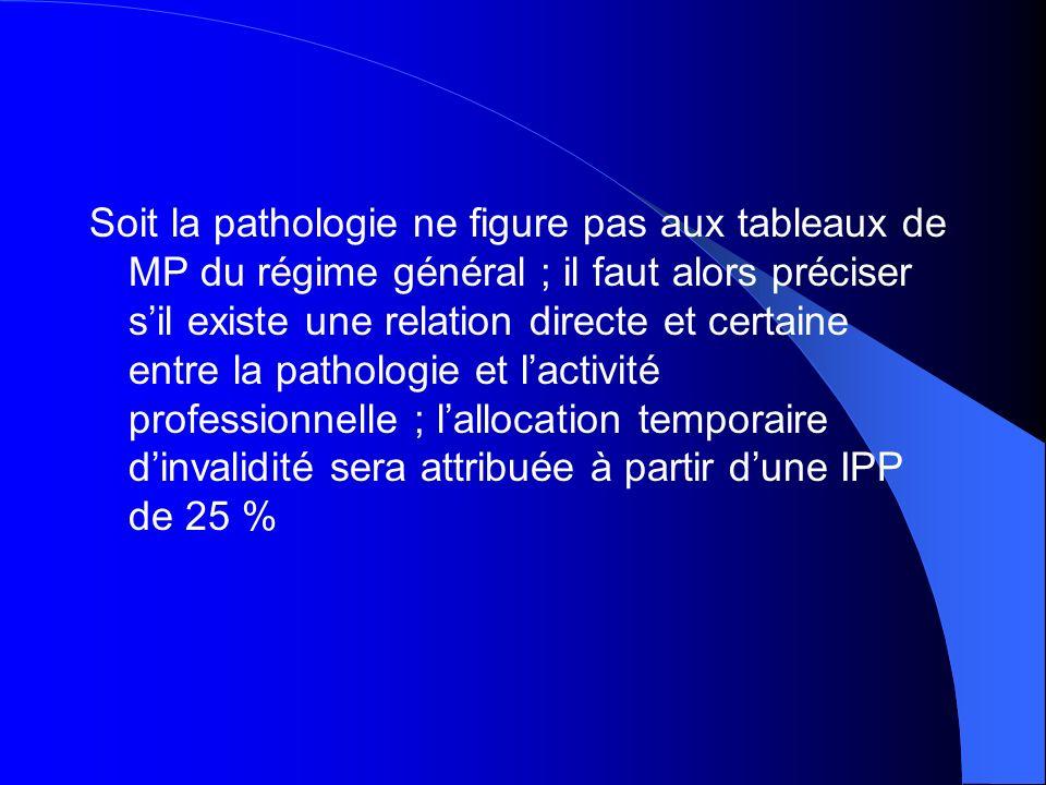 Soit la pathologie ne figure pas aux tableaux de MP du régime général ; il faut alors préciser sil existe une relation directe et certaine entre la pa