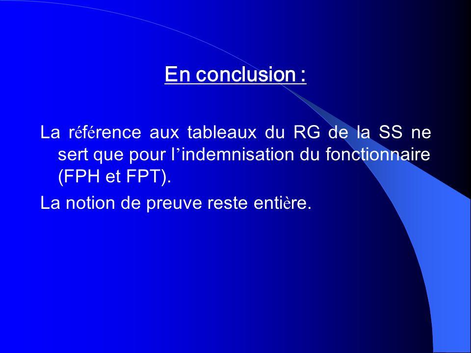 En conclusion : La r é f é rence aux tableaux du RG de la SS ne sert que pour l indemnisation du fonctionnaire (FPH et FPT). La notion de preuve reste