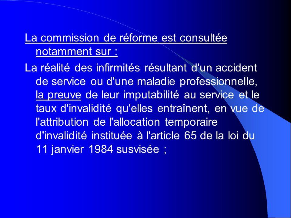 La commission de réforme est consultée notamment sur : La réalité des infirmités résultant d'un accident de service ou d'une maladie professionnelle,