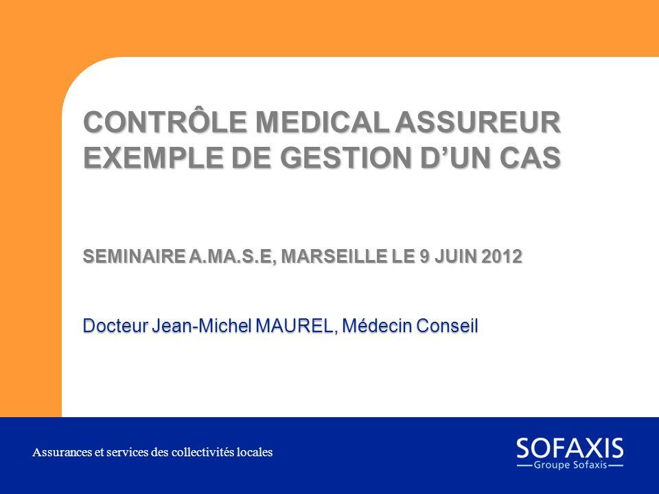Assurances et services des collectivités locales CONTRÔLE MEDICAL ASSUREUR EXEMPLE DE GESTION DUN CAS SEMINAIRE A.MA.S.E, MARSEILLE LE 9 JUIN 2012 Doc