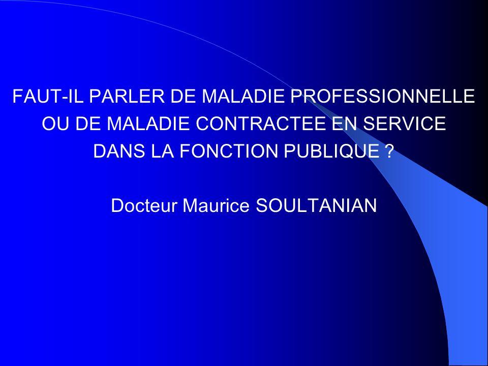 FAUT-IL PARLER DE MALADIE PROFESSIONNELLE OU DE MALADIE CONTRACTEE EN SERVICE DANS LA FONCTION PUBLIQUE ? Docteur Maurice SOULTANIAN