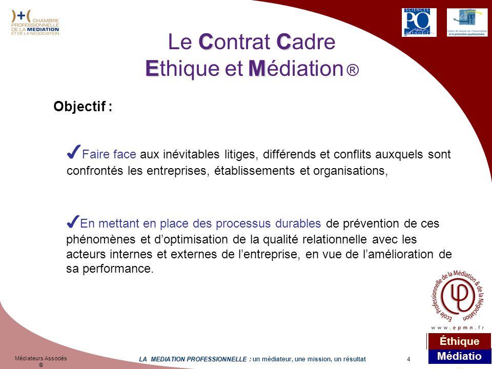 4 Médiateurs Associés ® LA MEDIATION PROFESSIONNELLE : LA MEDIATION PROFESSIONNELLE : un médiateur, une mission, un résultat Médiatio n Éthique CC EM