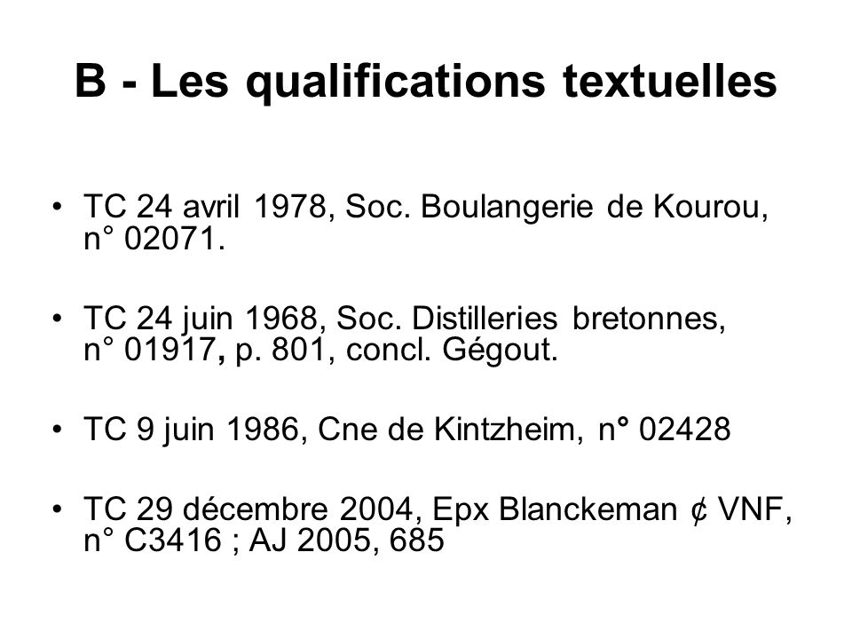 B - Les qualifications textuelles TC 24 avril 1978, Soc. Boulangerie de Kourou, n° 02071. TC 24 juin 1968, Soc. Distilleries bretonnes, n° 01917, p. 8