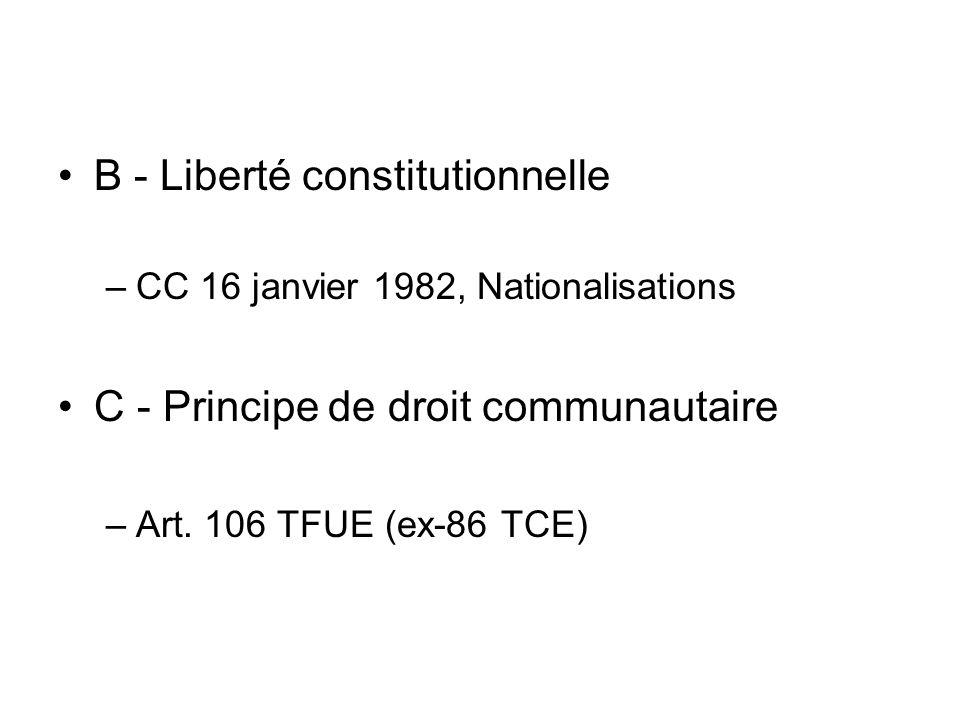 B - Liberté constitutionnelle –CC 16 janvier 1982, Nationalisations C - Principe de droit communautaire –Art. 106 TFUE (ex-86 TCE)
