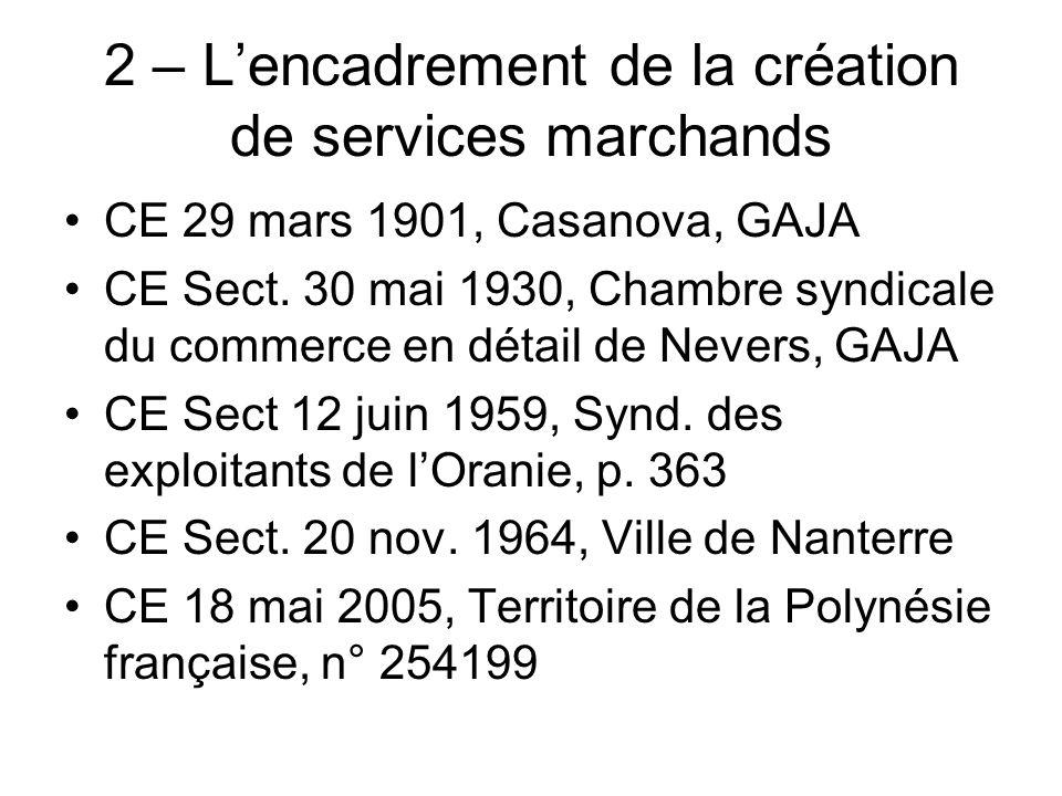 2 – Lencadrement de la création de services marchands CE 29 mars 1901, Casanova, GAJA CE Sect. 30 mai 1930, Chambre syndicale du commerce en détail de