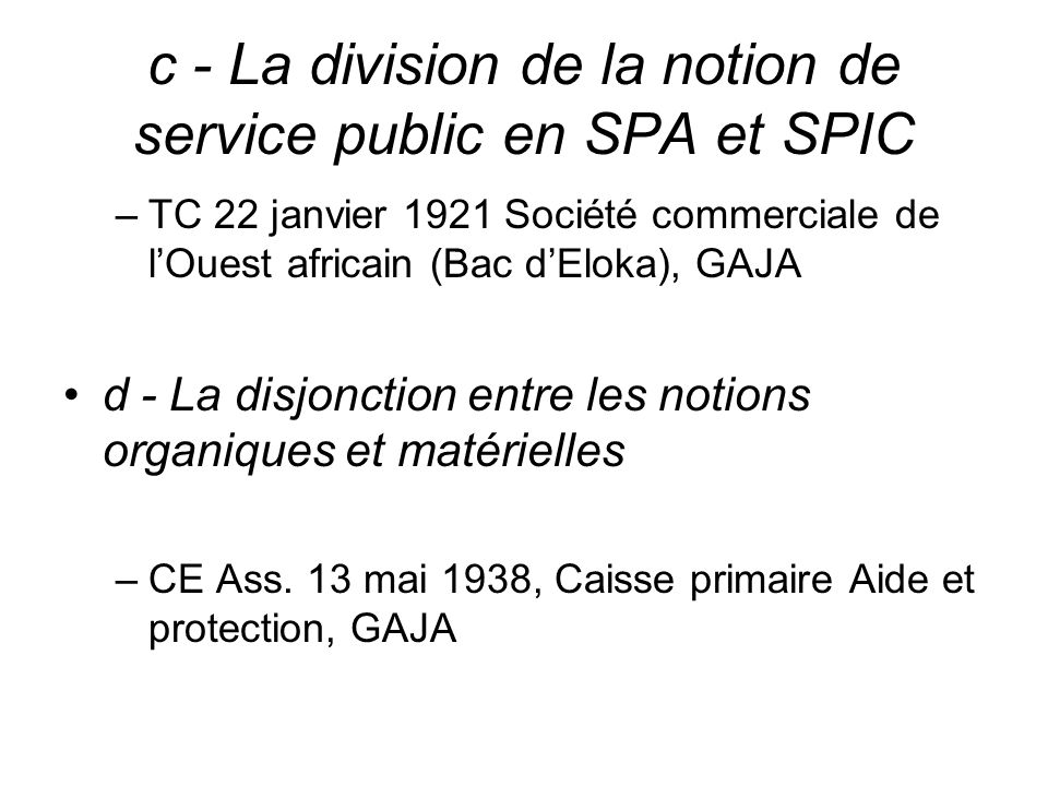 c - La division de la notion de service public en SPA et SPIC –TC 22 janvier 1921 Société commerciale de lOuest africain (Bac dEloka), GAJA d - La dis